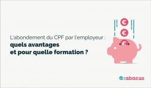 Abondement CPF employeur : quels sont les avantages pour l'entreprise et quelle formation choisir ?