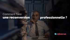 Comment faire une reconversion professionnelle ? Guide et conseils avec ABACUS.