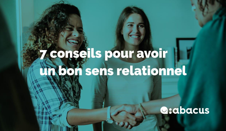 Comment avoir un bon sens du relationnel ? Voici 7 conseils ABACUS !