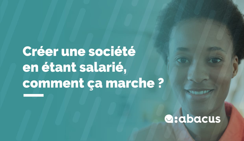 Créer une société en étant salarié, comment ça marche ? Découvrez les conseils ABACUS !